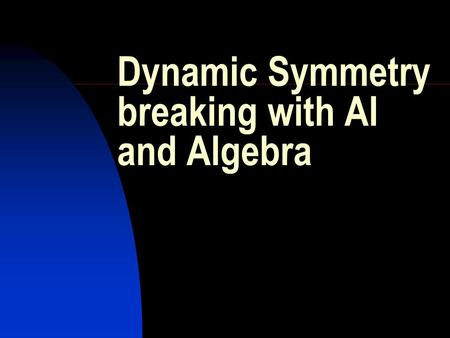 Dynamic Symmetry breaking with AI and Algebra. Iain McDonald Dynamic Symmetry breaking with AI and Algebra.