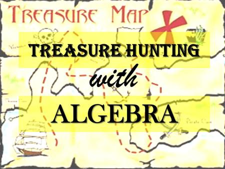 TREASURE HUNTING ALGEBRA with. A long long time ago, A pirate mathematician left a chest full of treasure… Now that we have his MAP, we have a chance.