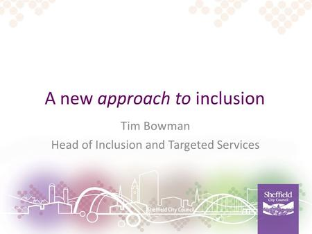 A new approach to inclusion Tim Bowman Head of Inclusion and Targeted Services.