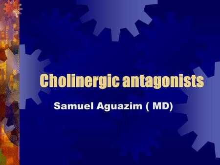 Cholinergic antagonists Samuel Aguazim ( MD). What are cholinergic antagonists? Drugs that bind to cholinergic receptors ( muscarinic and/or nicotinic),