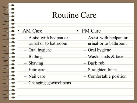 Routine Care AM Care –Assist with bedpan or urinal or to bathroom –Oral hygiene –Bathing –Shaving –Hair care –Nail care –Changing gowns/linens PM Care.