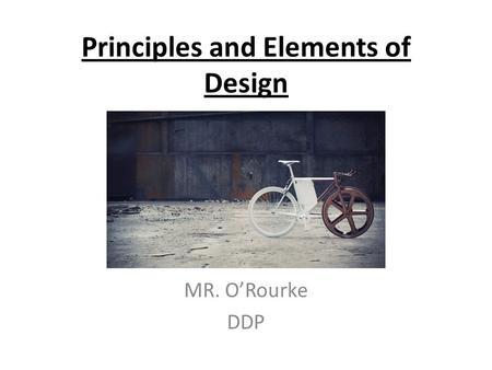 Principles and Elements of Design MR. O'Rourke DDP.