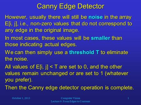October 1, 2013Computer Vision Lecture 9: From Edges to Contours 1 Canny Edge Detector However, usually there will still be noise in the array E[i, j],