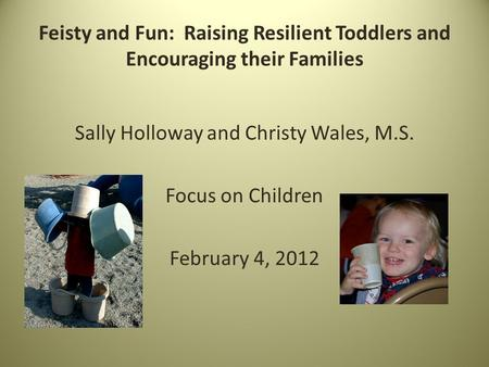 Feisty and Fun: Raising Resilient Toddlers and Encouraging their Families Sally Holloway and Christy Wales, M.S. Focus on Children February 4, 2012.