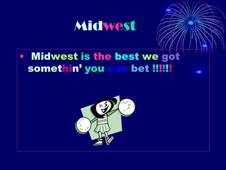 M idwest Midwest is the best we got somethin' you can bet !!!!!!