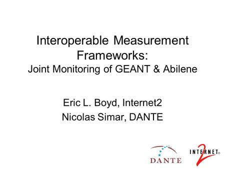 Interoperable Measurement Frameworks: Joint Monitoring of GEANT & Abilene Eric L. Boyd, Internet2 Nicolas Simar, DANTE.