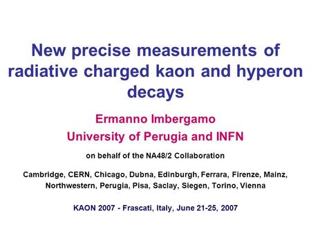 New precise measurements of radiative charged kaon and hyperon decays Ermanno Imbergamo University of Perugia and INFN on behalf of the NA48/2 Collaboration.