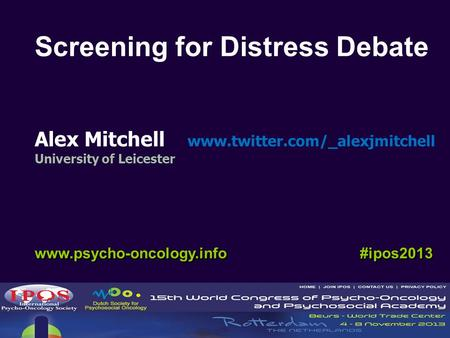 Alex Mitchell www.twitter.com/_alexjmitchell University of Leicester www.psycho-oncology.info #ipos2013 Screening for Distress Debate.