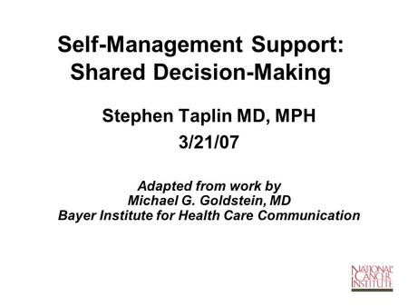 Self-Management Support: Shared Decision-Making Stephen Taplin MD, MPH 3/21/07 Adapted from work by Michael G. Goldstein, MD Bayer Institute for Health.