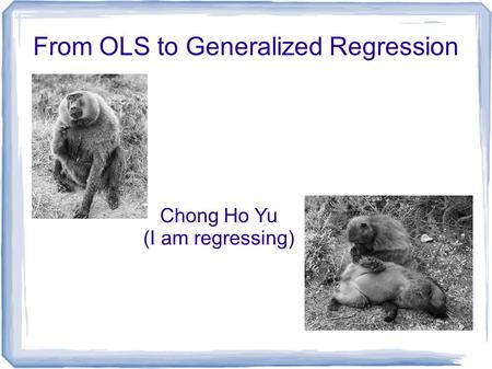 From OLS to Generalized Regression Chong Ho Yu (I am regressing)