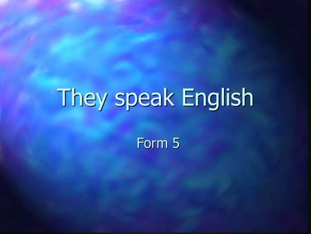 They speak English Form 5. The United Kingdom of Great Britain and Northern Ireland England, Scotland, Wales and Northern Ireland.