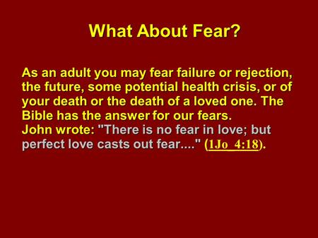 What About Fear? As an adult you may fear failure or rejection, the future, some potential health crisis, or of your death or the death of a loved one.