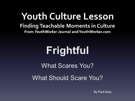 Youth Culture Lesson Finding Teachable Moments in Culture From YouthWorker Journal and YouthWorker.com Frightful What Scares You? What Should Scare You?