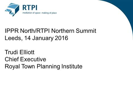IPPR North/RTPI Northern Summit Leeds, 14 January 2016 Trudi Elliott Chief Executive Royal Town Planning Institute.