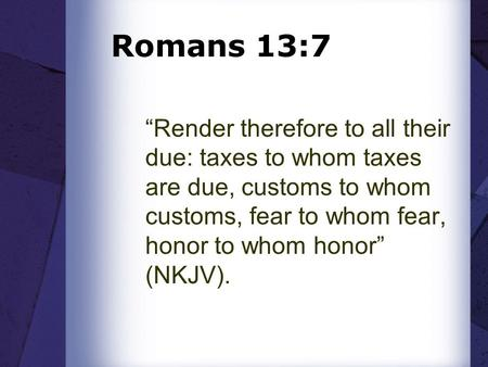 "Romans 13:7 ""Render therefore to all their due: taxes to whom taxes are due, customs to whom customs, fear to whom fear, honor to whom honor"" (NKJV)."
