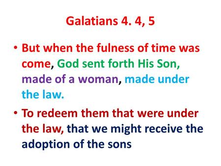 Galatians 4. 4, 5 But when the fulness of time was come, God sent forth His Son, made of a woman, made under the law. To redeem them that were under the.