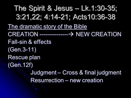The Spirit & Jesus – Lk.1:30-35; 3:21,22; 4:14-21; Acts10:36-38 The dramatic story of the Bible CREATION ---------------  NEW CREATION Fall-sin & effects.