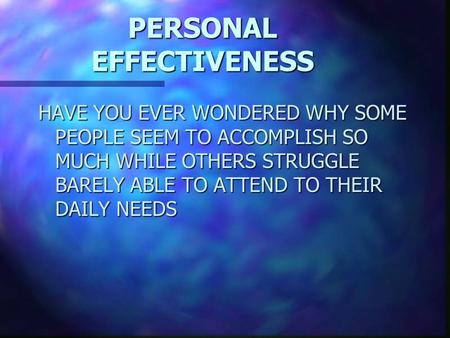 PERSONAL EFFECTIVENESS HAVE YOU EVER WONDERED WHY SOME PEOPLE SEEM TO ACCOMPLISH SO MUCH WHILE OTHERS STRUGGLE BARELY ABLE TO ATTEND TO THEIR DAILY NEEDS.