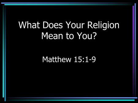 What Does Your Religion Mean to You? Matthew 15:1-9.