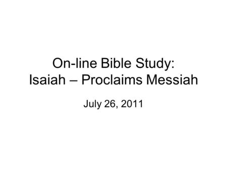On-line Bible Study: Isaiah – Proclaims Messiah July 26, 2011.