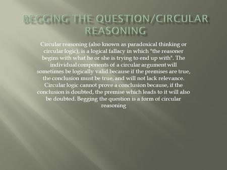 Circular reasoning (also known as paradoxical thinking or circular logic), is a logical fallacy in which the reasoner begins with what he or she is trying.