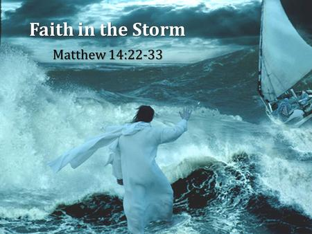 Faith in the Storm Matthew 14:22-33. 2 3 4 5 6 Faith in the Storm Matthew 14:22-33 6.