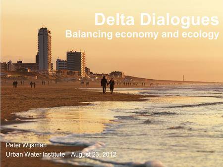 In collaboration with: Imagine the result Delta Dialogues Balancing economy and ecology Peter Wijsman Urban Water Institute – August 23, 2012.