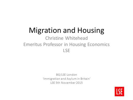 Migration and Housing Christine Whitehead Emeritus Professor in Housing Economics LSE BG/LSE London 'Immigration and Asylum in Britain' LSE 5th November.