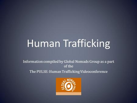 Human Trafficking Information compiled by Global Nomads Group as a part of the The PULSE: Human Trafficking Videoconference.