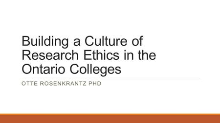 Building a Culture of Research Ethics in the Ontario Colleges OTTE ROSENKRANTZ PHD.