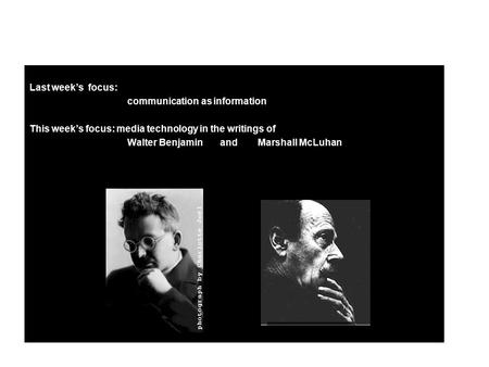 Last week's focus: communication as information This week's focus: media technology in the writings of Walter Benjamin and Marshall McLuhan.