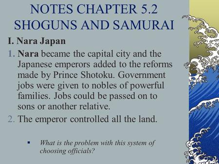 NOTES CHAPTER 5.2 SHOGUNS AND SAMURAI I. Nara Japan 1.Nara became the capital city and the Japanese emperors added to the reforms made by Prince Shotoku.