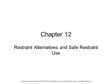 Chapter 12 Restraint Alternatives and Safe Restraint Use All items and derived items © 2015, 2011 by Mosby, Inc., an imprint of Elsevier Inc. All rights.
