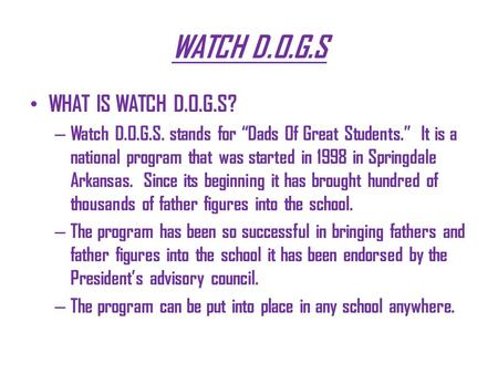 "WATCH D.O.G.S WHAT IS WATCH D.O.G.S? – Watch D.O.G.S. stands for ""Dads Of Great Students."" It is a national program that was started in 1998 in Springdale."