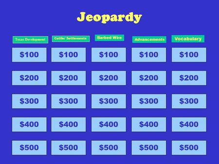 Jeopardy $100 $200 $300 $400 $500 Texas Development $100 $200 $300 $400 $500 Cattle/ Settlements $100 $200 $300 $400 $500 Barbed Wire $100 $200 $300 $400.