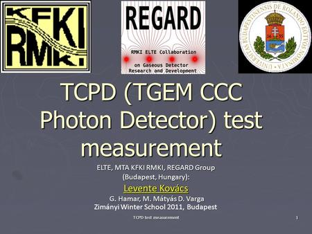 TCPD test measurement 1 TCPD (TGEM CCC Photon Detector) test measurement ELTE, MTA KFKI RMKI, REGARD Group (Budapest, Hungary): Levente Kovács G. Hamar,