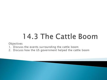 Objectives 1. Discuss the events surrounding the cattle boom 2. Discuss how the US government helped the cattle boom.