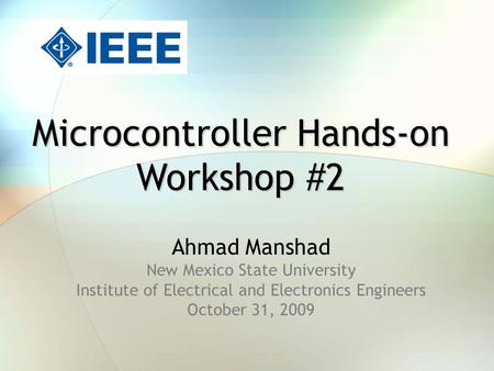 Microcontroller Hands-on Workshop #2 Ahmad Manshad New Mexico State University Institute of Electrical and Electronics Engineers October 31, 2009.
