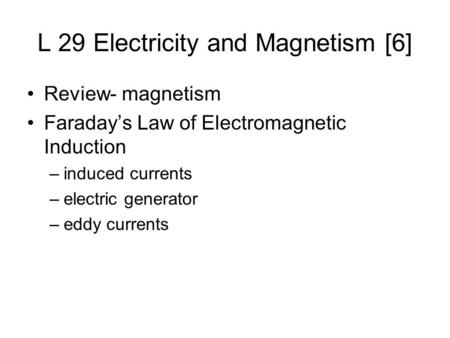 L 29 Electricity and Magnetism [6] Review- magnetism Faraday's Law of Electromagnetic Induction –induced currents –electric generator –eddy currents.