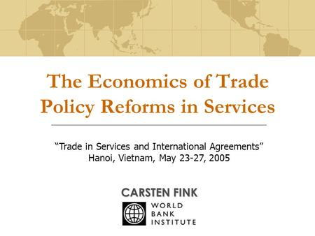 "The Economics of Trade Policy Reforms in Services CARSTEN FINK ""Trade in Services and International Agreements"" Hanoi, Vietnam, May 23-27, 2005."