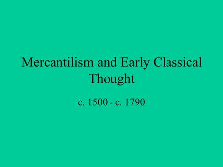 Mercantilism and Early Classical Thought c. 1500 - c. 1790.