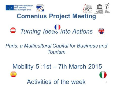 Comenius Project Meeting Turning Ideas Into Actions Paris, a Multicultural Capital for Business and Tourism Mobility 5 :1st – 7th March 2015 Activities.