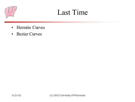 11/21/02(c) 2002 University of Wisconsin Last Time Hermite Curves Bezier Curves.