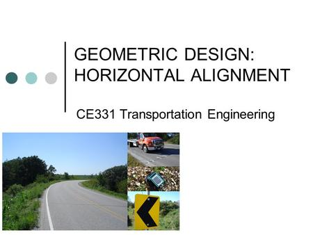 GEOMETRIC DESIGN: HORIZONTAL ALIGNMENT CE331 Transportation Engineering.