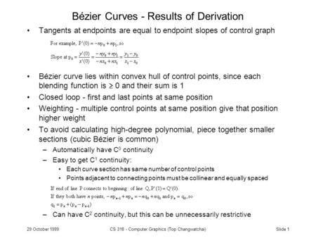 Slide 129 October 1999CS 318 - Computer Graphics (Top Changwatchai) Bézier Curves - Results of Derivation Tangents at endpoints are equal to endpoint slopes.