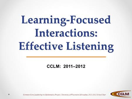 Common Core Leadership in Mathematics Project, University of Wisconsin-Milwaukee, 2011-2012 School Year Learning-Focused Interactions: Effective Listening.