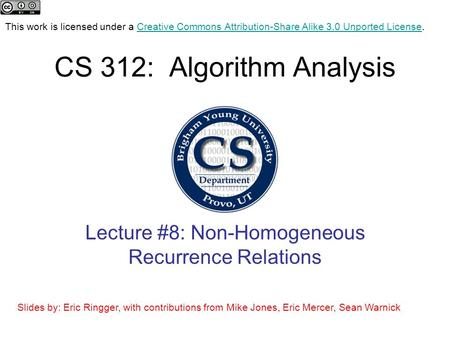 CS 312: Algorithm Analysis Lecture #8: Non-Homogeneous Recurrence Relations This work is licensed under a Creative Commons Attribution-Share Alike 3.0.