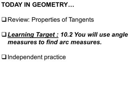TODAY IN GEOMETRY…  Review: Properties of Tangents  Learning Target : 10.2 You will use angle measures to find arc measures.  Independent practice.