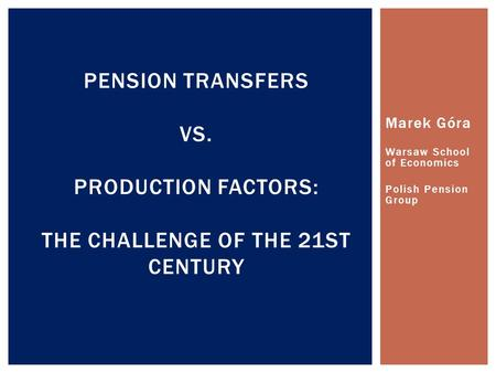 Marek Góra Warsaw School of Economics Polish Pension Group PENSION TRANSFERS VS. PRODUCTION FACTORS: THE CHALLENGE OF THE 21ST CENTURY.