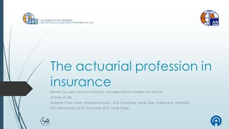 The actuarial profession in insurance Renata De Leers, Executive Director, Actuaries Without Borders, IAA Section Actuary IA|Be Queenie Chow AIAA, Associate.
